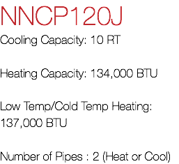 NNCP120J Cooling Capacity: 10 RT Heating Capacity: 134,000 BTU Low Temp/Cold Temp Heating: 137,000 BTU Number of Pipes : 2 (Heat or Cool)